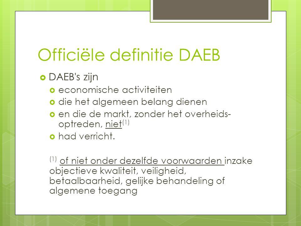 Officiële definitie DAEB  DAEB s zijn  economische activiteiten  die het algemeen belang dienen  en die de markt, zonder het overheids- optreden, niet (1)  had verricht.