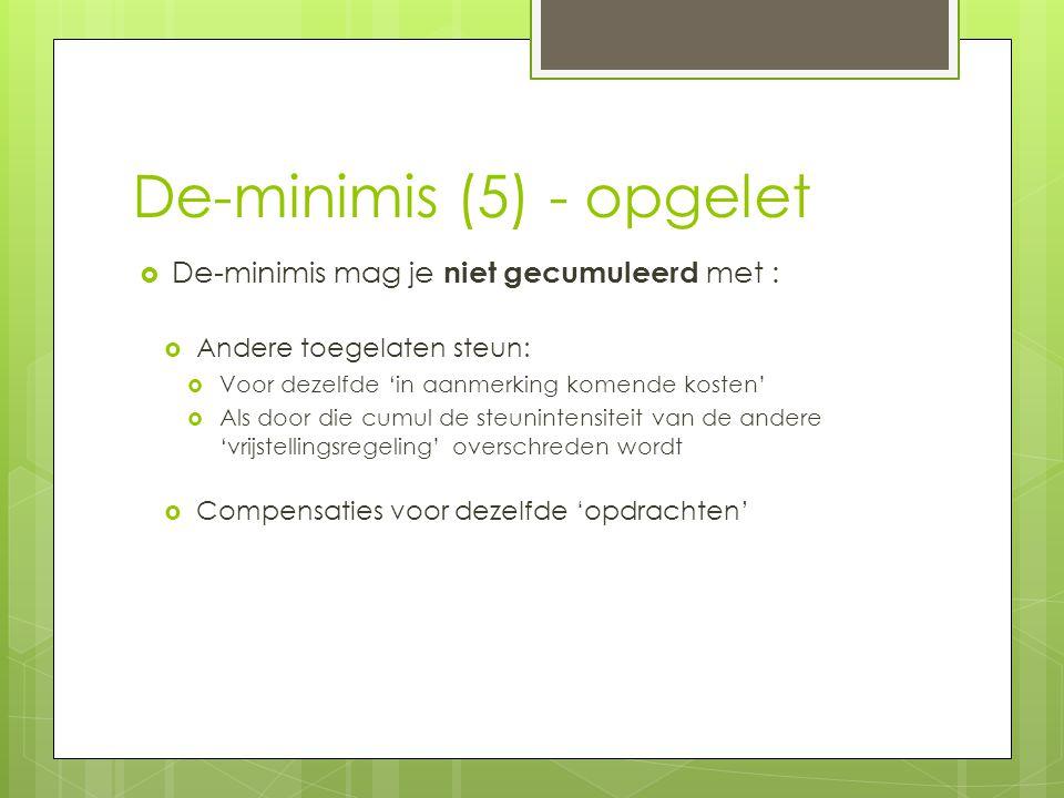 De-minimis (5) - opgelet  De-minimis mag je niet gecumuleerd met :  Andere toegelaten steun:  Voor dezelfde 'in aanmerking komende kosten'  Als door die cumul de steunintensiteit van de andere 'vrijstellingsregeling' overschreden wordt  Compensaties voor dezelfde 'opdrachten'