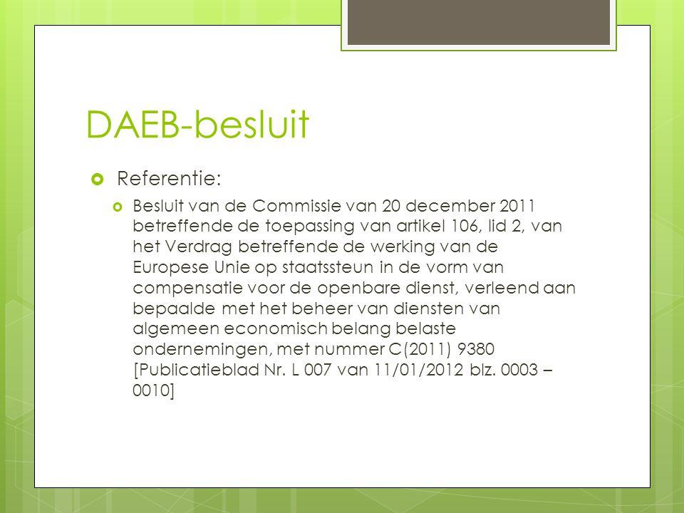 DAEB-besluit  Referentie:  Besluit van de Commissie van 20 december 2011 betreffende de toepassing van artikel 106, lid 2, van het Verdrag betreffende de werking van de Europese Unie op staatssteun in de vorm van compensatie voor de openbare dienst, verleend aan bepaalde met het beheer van diensten van algemeen economisch belang belaste ondernemingen, met nummer C(2011) 9380 [Publicatieblad Nr.