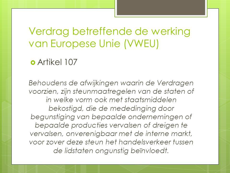 Verdrag betreffende de werking van Europese Unie (VWEU)  Artikel 107 Behoudens de afwijkingen waarin de Verdragen voorzien, zijn steunmaatregelen van de staten of in welke vorm ook met staatsmiddelen bekostigd, die de mededinging door begunstiging van bepaalde ondernemingen of bepaalde producties vervalsen of dreigen te vervalsen, onverenigbaar met de interne markt, voor zover deze steun het handelsverkeer tussen de lidstaten ongunstig beïnvloedt.