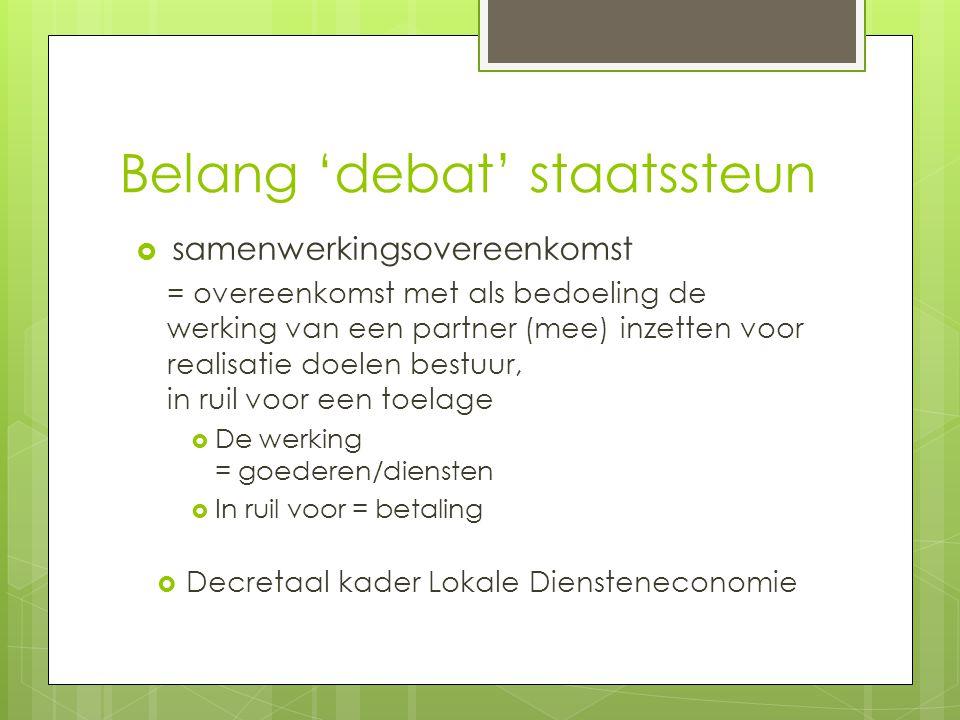 Belang 'debat' staatssteun  samenwerkingsovereenkomst = overeenkomst met als bedoeling de werking van een partner (mee) inzetten voor realisatie doelen bestuur, in ruil voor een toelage  De werking = goederen/diensten  In ruil voor = betaling  Decretaal kader Lokale Diensteneconomie