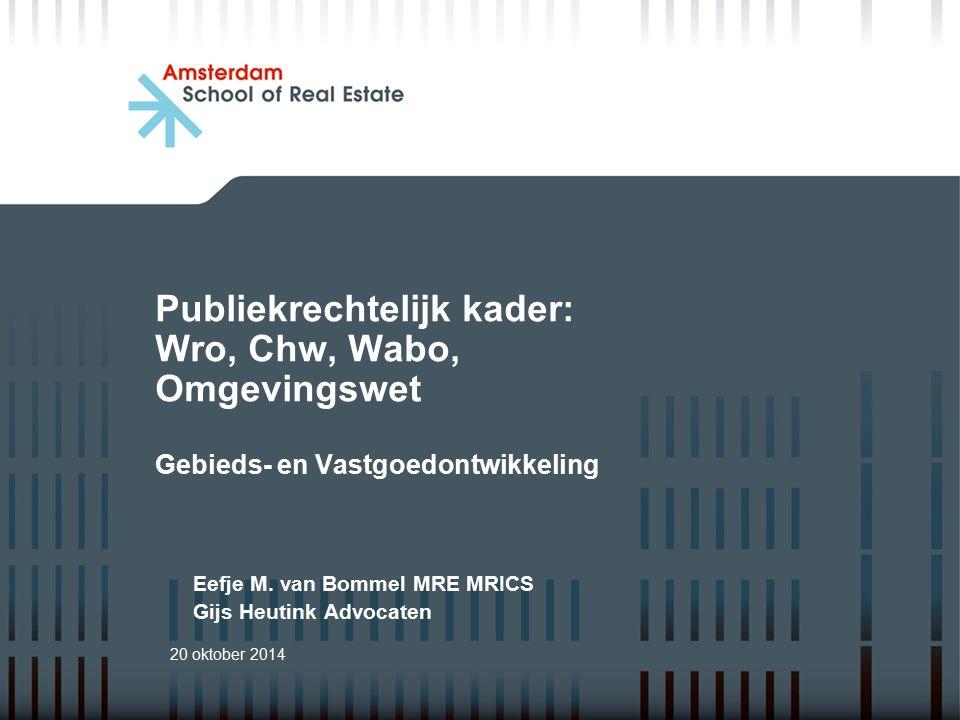 Publiekrechtelijk kader: Wro, Chw, Wabo, Omgevingswet Gebieds- en Vastgoedontwikkeling 20 oktober 2014 Eefje M. van Bommel MRE MRICS Gijs Heutink Advo