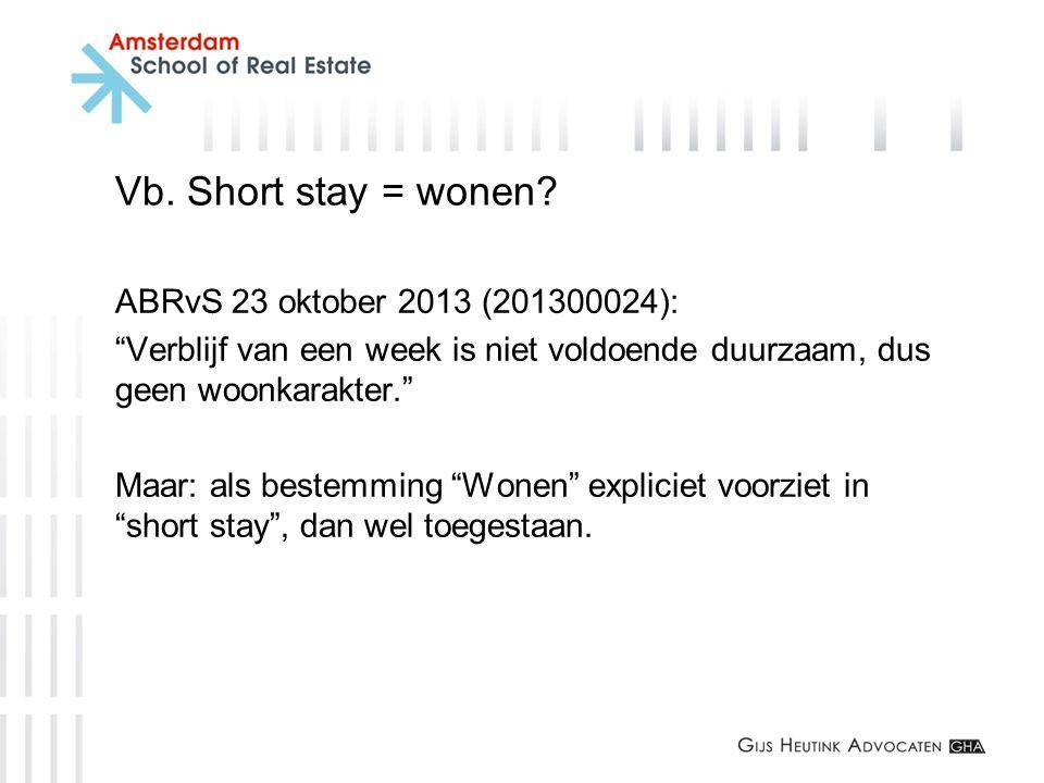"""Vb. Short stay = wonen? ABRvS 23 oktober 2013 (201300024): """"Verblijf van een week is niet voldoende duurzaam, dus geen woonkarakter."""" Maar: als bestem"""