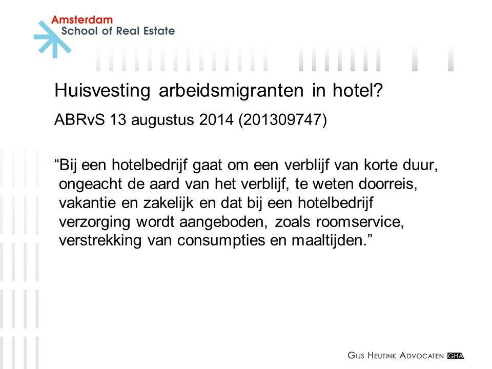 """Huisvesting arbeidsmigranten in hotel? ABRvS 13 augustus 2014 (201309747) """"Bij een hotelbedrijf gaat om een verblijf van korte duur, ongeacht de aard"""