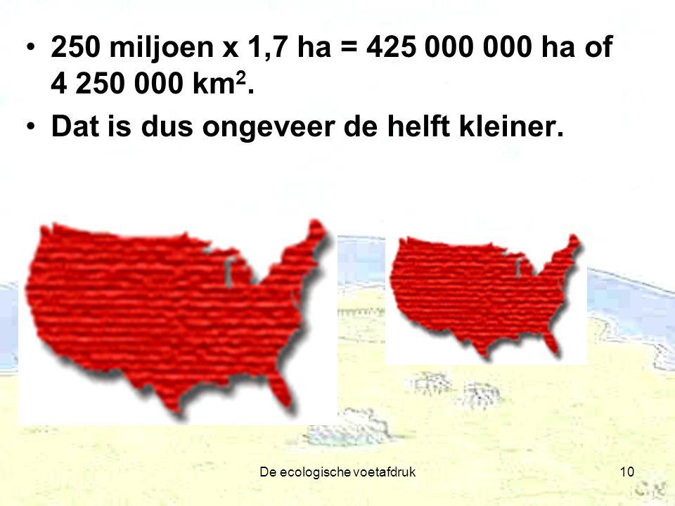 De ecologische voetafdruk10 250 miljoen x 1,7 ha = 425 000 000 ha of 4 250 000 km 2. Dat is dus ongeveer de helft kleiner.