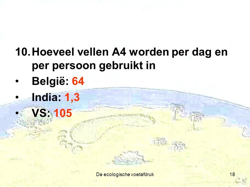 De ecologische voetafdruk18 10.Hoeveel vellen A4 worden per dag en per persoon gebruikt in België: 64 India: 1,3 VS: 105
