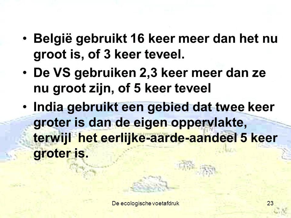 De ecologische voetafdruk23 België gebruikt 16 keer meer dan het nu groot is, of 3 keer teveel. De VS gebruiken 2,3 keer meer dan ze nu groot zijn, of