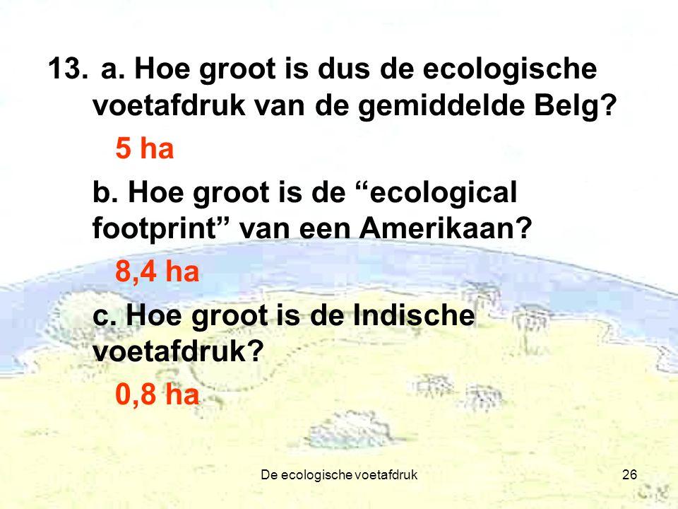 """De ecologische voetafdruk26 13. a. Hoe groot is dus de ecologische voetafdruk van de gemiddelde Belg? 5 ha b. Hoe groot is de """"ecological footprint"""" v"""