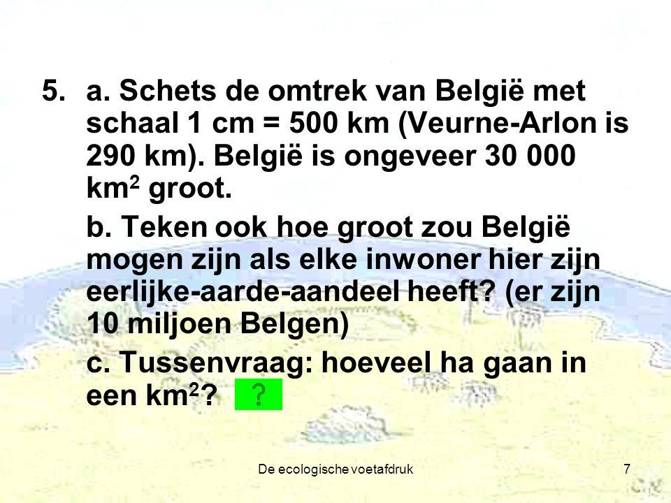 De ecologische voetafdruk7 5.a. Schets de omtrek van België met schaal 1 cm = 500 km (Veurne-Arlon is 290 km). België is ongeveer 30 000 km 2 groot. b