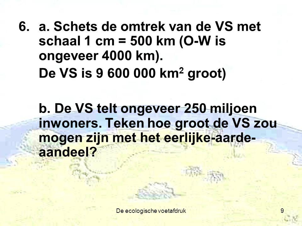 De ecologische voetafdruk9 6.a. Schets de omtrek van de VS met schaal 1 cm = 500 km (O-W is ongeveer 4000 km). De VS is 9 600 000 km 2 groot) b. De VS