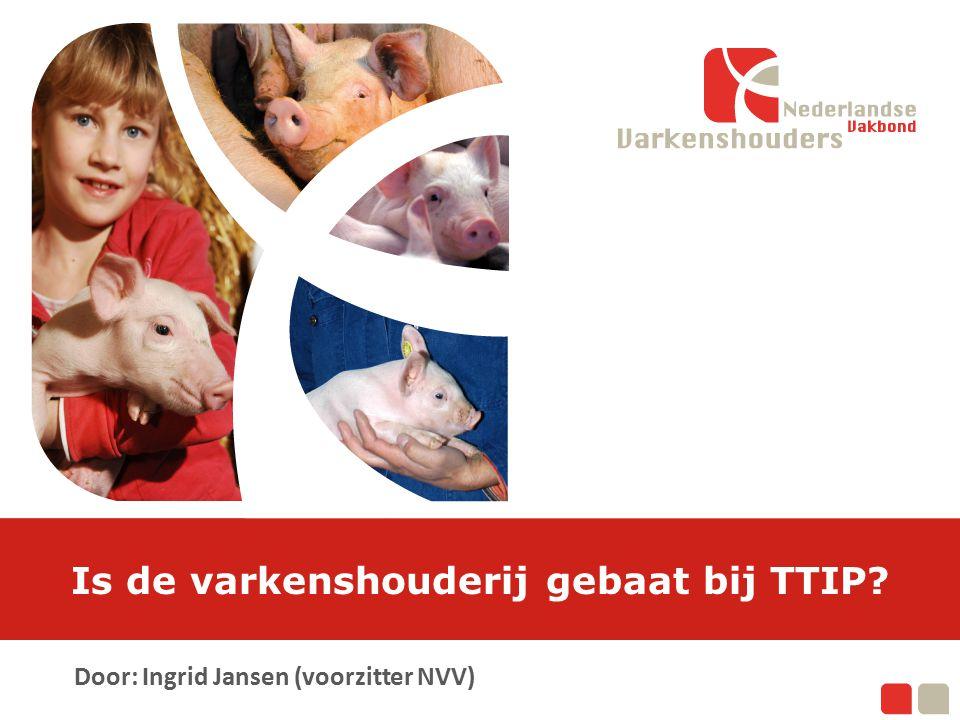 Is de varkenshouderij gebaat bij TTIP? Door: Ingrid Jansen (voorzitter NVV)