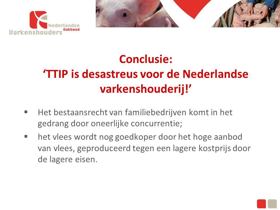 Klik om de modelstijlen te bewerken Tweede niveau Conclusie: 'TTIP is desastreus voor de Nederlandse varkenshouderij!'  Het bestaansrecht van familiebedrijven komt in het gedrang door oneerlijke concurrentie;  het vlees wordt nog goedkoper door het hoge aanbod van vlees, geproduceerd tegen een lagere kostprijs door de lagere eisen.