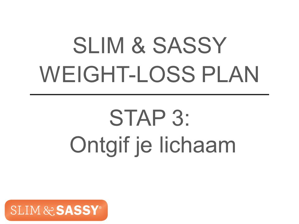 Slim & Sassy ™ Metabolic Blend SLIM & SASSY WEIGHT-LOSS PLAN STAP 3: Ontgif je lichaam Slim & Sassy ™