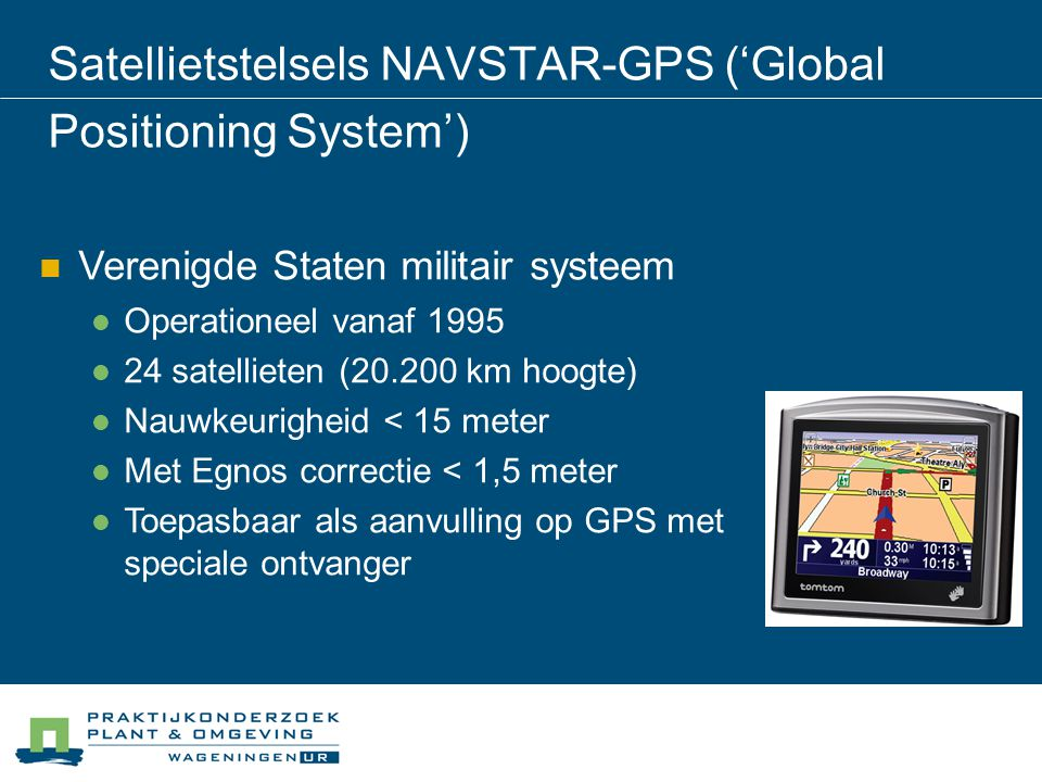 Satellietstelsels NAVSTAR-GPS ('Global Positioning System') Verenigde Staten militair systeem Operationeel vanaf 1995 24 satellieten (20.200 km hoogte