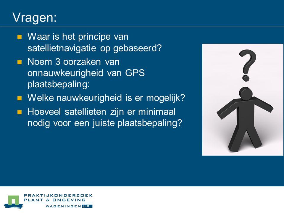 Vragen: Waar is het principe van satellietnavigatie op gebaseerd? Noem 3 oorzaken van onnauwkeurigheid van GPS plaatsbepaling: Welke nauwkeurigheid is