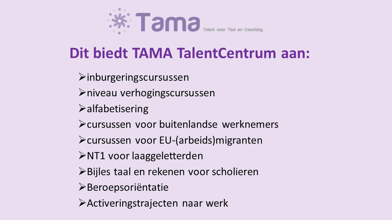 Dit biedt TAMA TalentCentrum aan:  inburgeringscursussen  niveau verhogingscursussen  alfabetisering  cursussen voor buitenlandse werknemers  cursussen voor EU-(arbeids)migranten  NT1 voor laaggeletterden  Bijles taal en rekenen voor scholieren  Beroepsoriëntatie  Activeringstrajecten naar werk