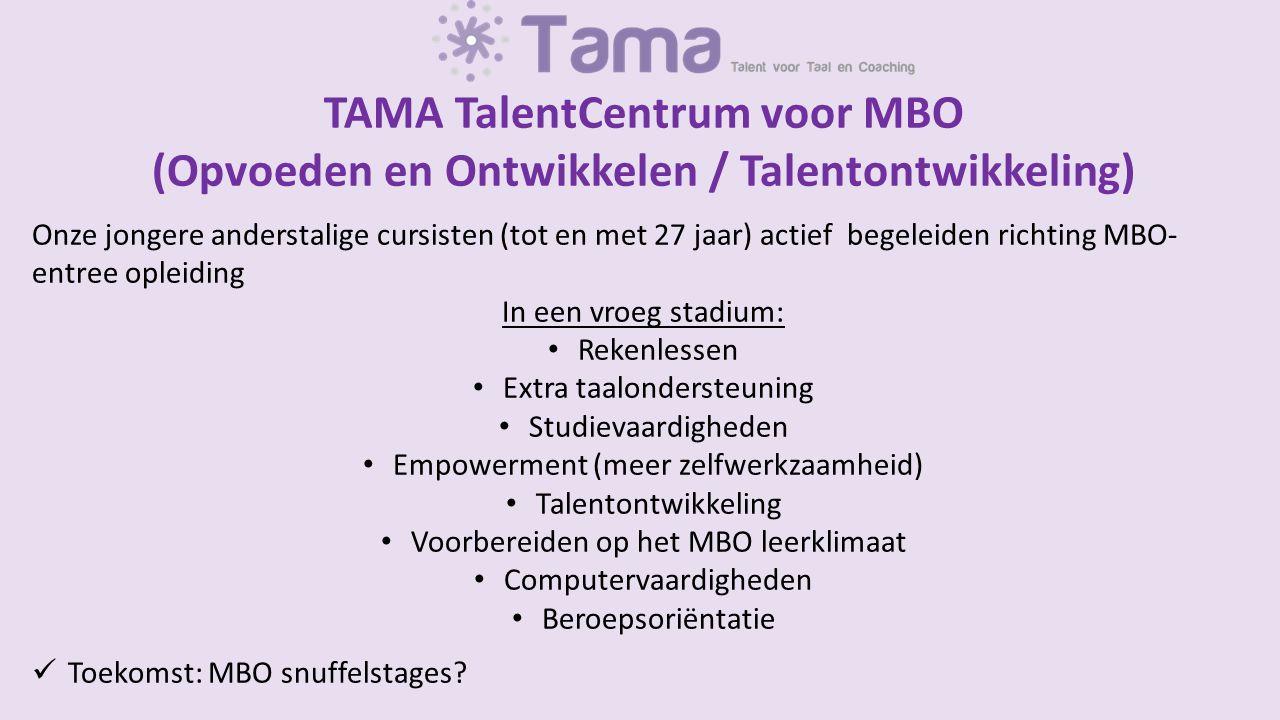 TAMA TalentCentrum voor MBO (Opvoeden en Ontwikkelen / Talentontwikkeling) Onze jongere anderstalige cursisten (tot en met 27 jaar) actief begeleiden richting MBO- entree opleiding In een vroeg stadium: Rekenlessen Extra taalondersteuning Studievaardigheden Empowerment (meer zelfwerkzaamheid) Talentontwikkeling Voorbereiden op het MBO leerklimaat Computervaardigheden Beroepsoriëntatie Toekomst: MBO snuffelstages?