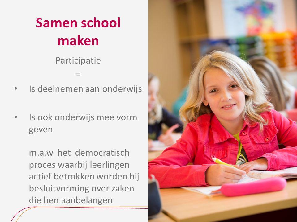 Samen school maken Participatie = Is deelnemen aan onderwijs Is ook onderwijs mee vorm geven m.a.w. het democratisch proces waarbij leerlingen actief