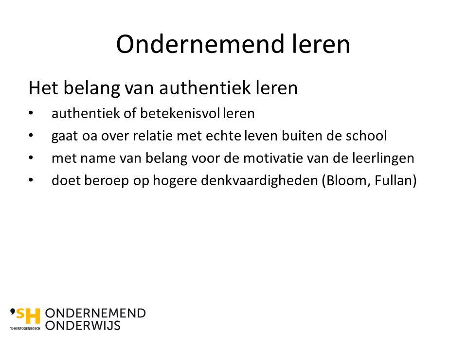 Ondernemend leren Het belang van authentiek leren authentiek of betekenisvol leren gaat oa over relatie met echte leven buiten de school met name van belang voor de motivatie van de leerlingen doet beroep op hogere denkvaardigheden (Bloom, Fullan)