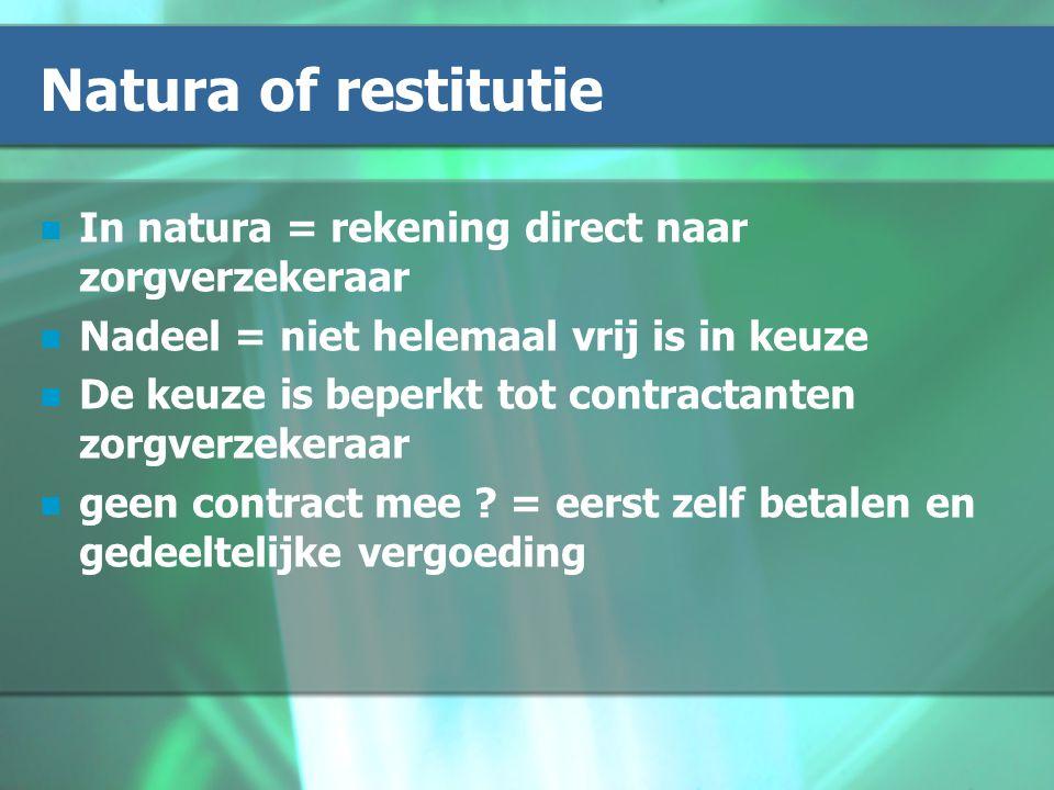 Natura of restitutie In natura = rekening direct naar zorgverzekeraar Nadeel = niet helemaal vrij is in keuze De keuze is beperkt tot contractanten zorgverzekeraar geen contract mee .