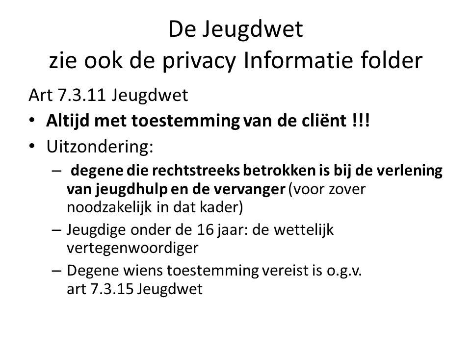 De Jeugdwet zie ook de privacy Informatie folder Art 7.3.11 Jeugdwet Altijd met toestemming van de cliënt !!! Uitzondering: – degene die rechtstreeks