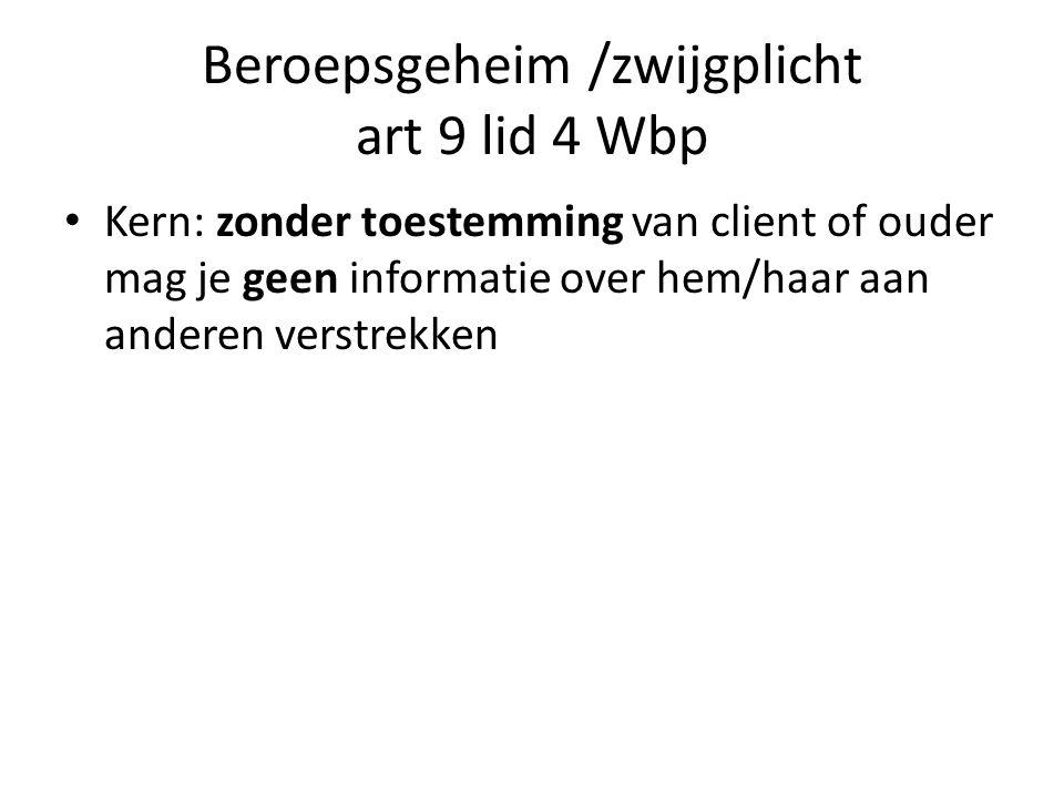 Beroepsgeheim /zwijgplicht art 9 lid 4 Wbp Kern: zonder toestemming van client of ouder mag je geen informatie over hem/haar aan anderen verstrekken