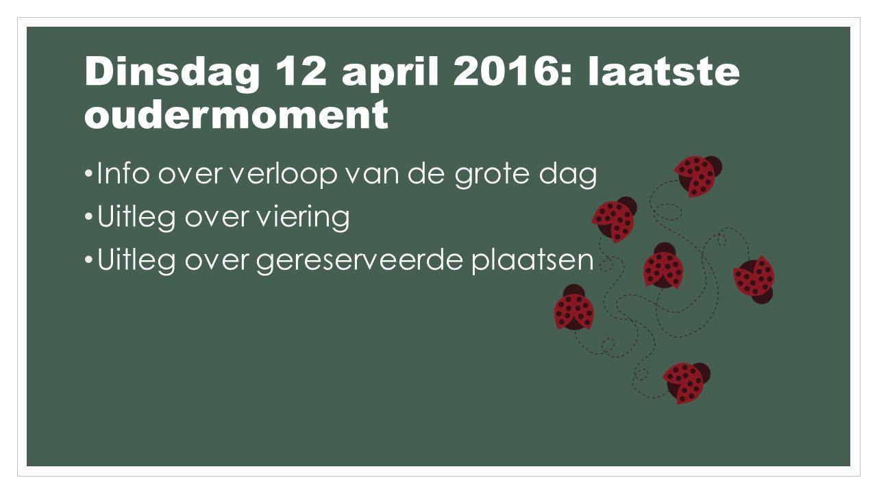 Dinsdag 12 april 2016: laatste oudermoment Info over verloop van de grote dag Uitleg over viering Uitleg over gereserveerde plaatsen