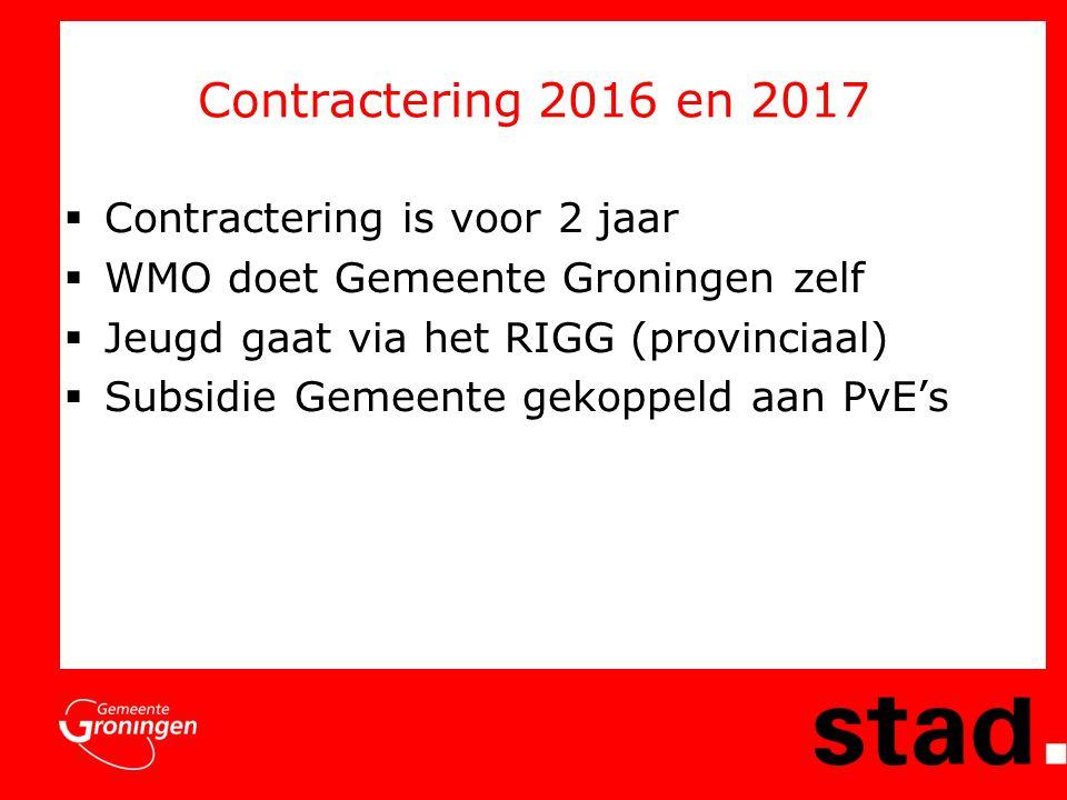 Contractering 2016 en 2017  Contractering is voor 2 jaar  WMO doet Gemeente Groningen zelf  Jeugd gaat via het RIGG (provinciaal)  Subsidie Gemeente gekoppeld aan PvE's