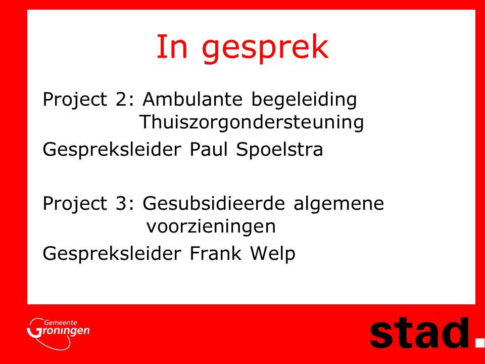 In gesprek Project 2: Ambulante begeleiding Thuiszorgondersteuning Gespreksleider Paul Spoelstra Project 3: Gesubsidieerde algemene voorzieningen Gespreksleider Frank Welp