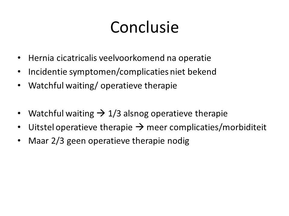 Conclusie Hernia cicatricalis veelvoorkomend na operatie Incidentie symptomen/complicaties niet bekend Watchful waiting/ operatieve therapie Watchful