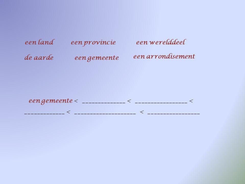een landeen provincieeen werelddeel de aardeeen gemeente een arrondisement een gemeente < ____________________ < _________________ < _____________ < _