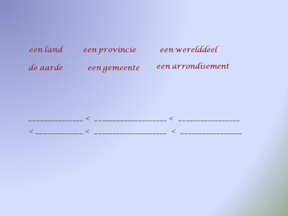 een landeen provincieeen werelddeel de aardeeen gemeente een arrondisement een gemeente < ______________ < _________________ < _____________ < _______
