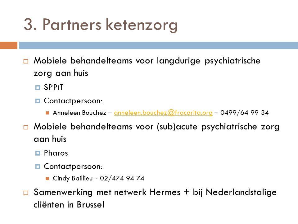 3. Partners ketenzorg  Mobiele behandelteams voor langdurige psychiatrische zorg aan huis  SPPiT  Contactpersoon: Anneleen Bouchez – anneleen.bouch