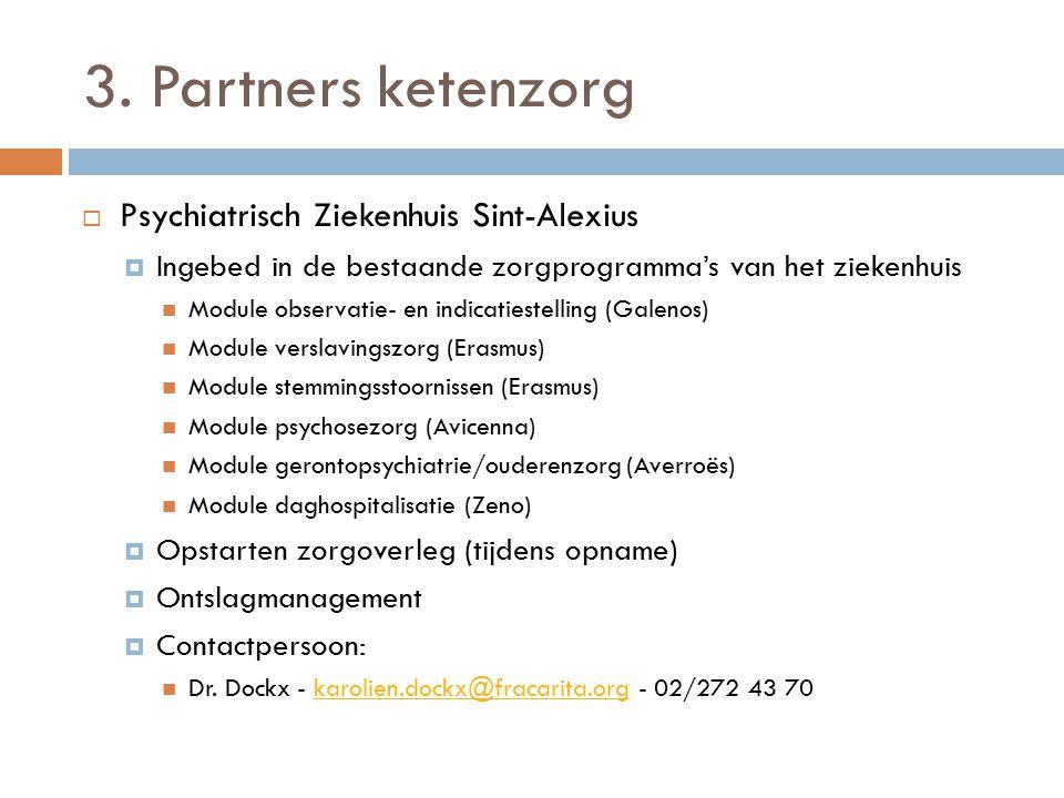 3. Partners ketenzorg  Psychiatrisch Ziekenhuis Sint-Alexius  Ingebed in de bestaande zorgprogramma's van het ziekenhuis Module observatie- en indic