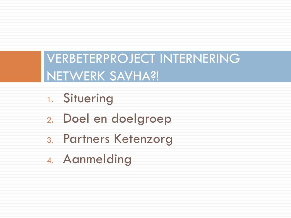 1. Situering 2. Doel en doelgroep 3. Partners Ketenzorg 4. Aanmelding VERBETERPROJECT INTERNERING NETWERK SAVHA?!