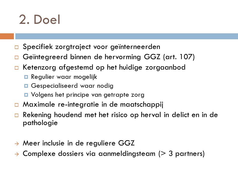 2. Doel  Specifiek zorgtraject voor geïnterneerden  Geïntegreerd binnen de hervorming GGZ (art. 107)  Ketenzorg afgestemd op het huidige zorgaanbod