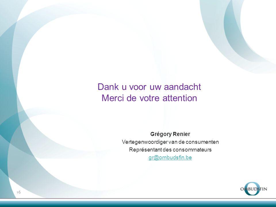 16 Dank u voor uw aandacht Merci de votre attention Grégory Renier Vertegenwoordiger van de consumenten Représentant des consommateurs gr@ombudsfin.be