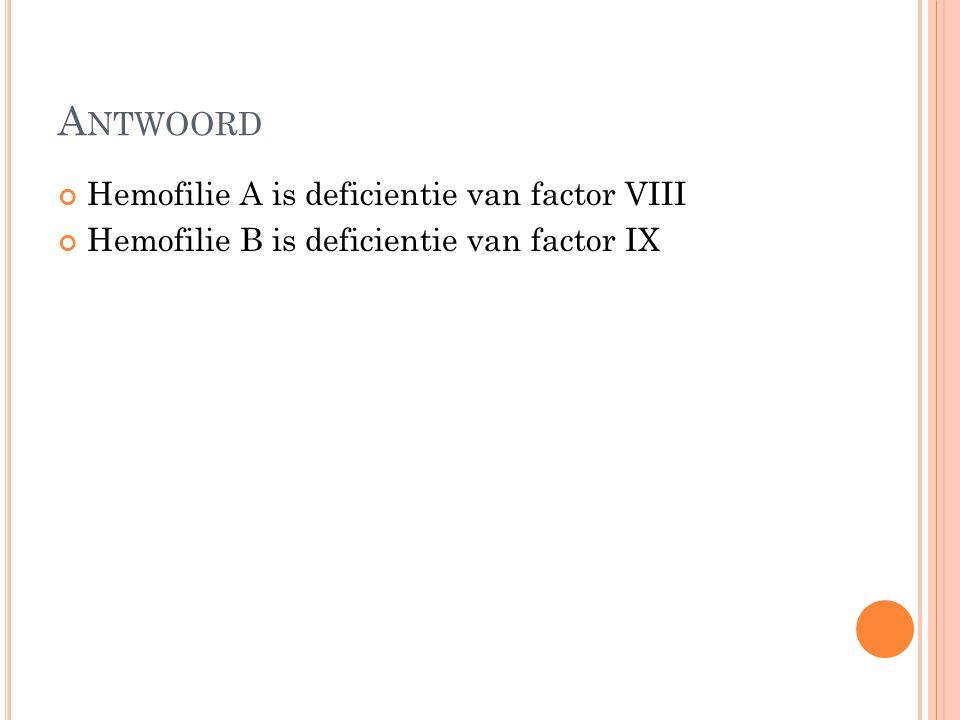 A NTWOORD Hemofilie A is deficientie van factor VIII Hemofilie B is deficientie van factor IX