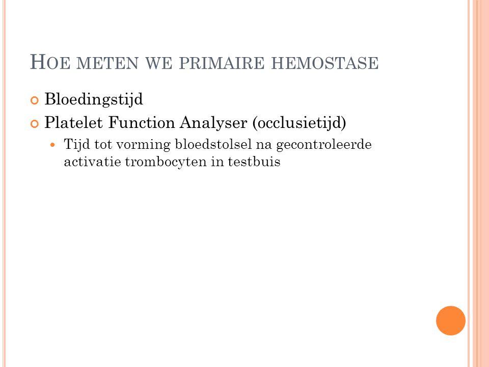 H OE METEN WE PRIMAIRE HEMOSTASE Bloedingstijd Platelet Function Analyser (occlusietijd) Tijd tot vorming bloedstolsel na gecontroleerde activatie tro