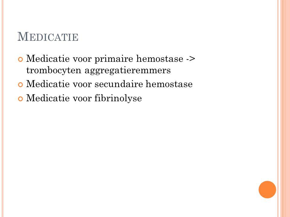 M EDICATIE Medicatie voor primaire hemostase -> trombocyten aggregatieremmers Medicatie voor secundaire hemostase Medicatie voor fibrinolyse