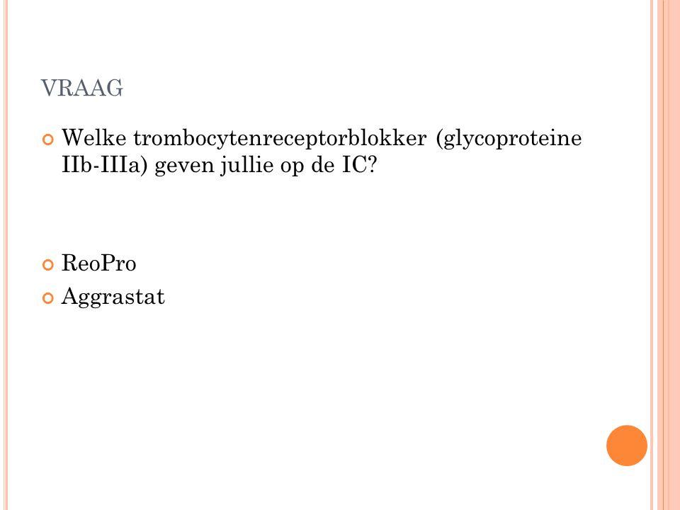 VRAAG Welke trombocytenreceptorblokker (glycoproteine IIb-IIIa) geven jullie op de IC? ReoPro Aggrastat