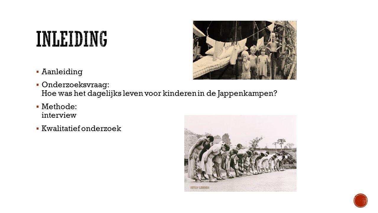  Aanleiding  Onderzoeksvraag: Hoe was het dagelijks leven voor kinderen in de Jappenkampen.