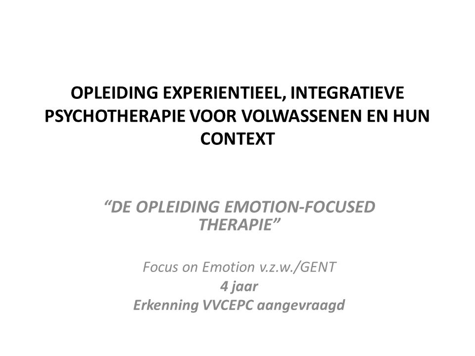 "OPLEIDING EXPERIENTIEEL, INTEGRATIEVE PSYCHOTHERAPIE VOOR VOLWASSENEN EN HUN CONTEXT ""DE OPLEIDING EMOTION-FOCUSED THERAPIE"" Focus on Emotion v.z.w./G"