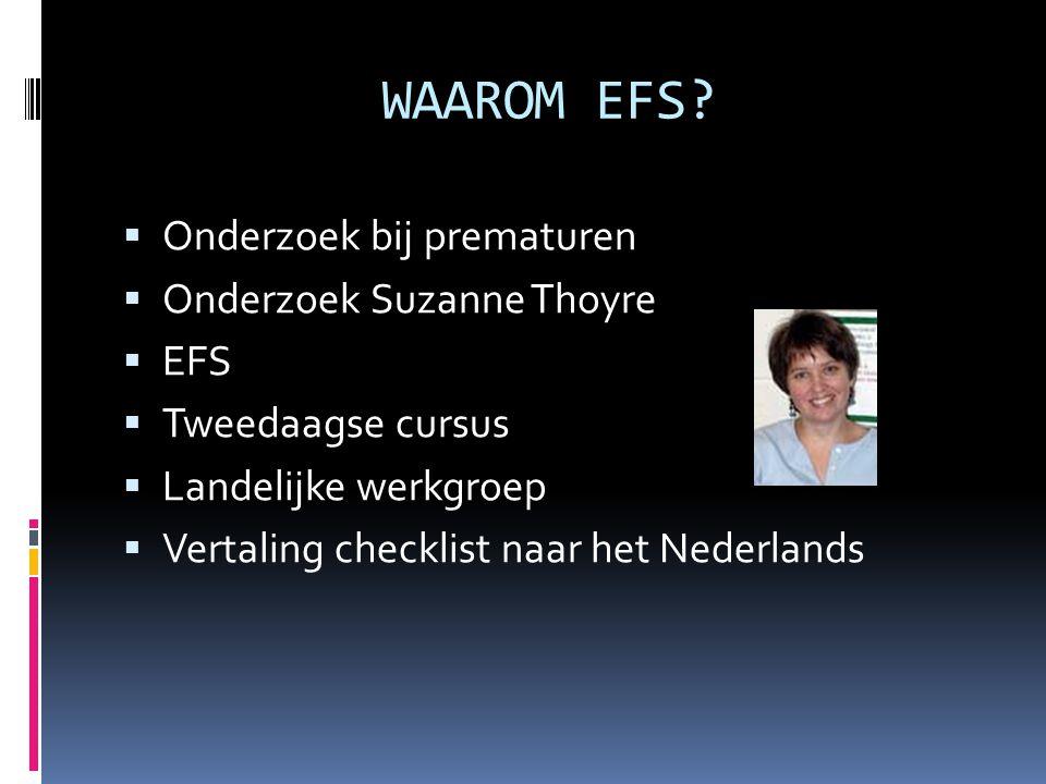 WAAROM EFS?  Onderzoek bij prematuren  Onderzoek Suzanne Thoyre  EFS  Tweedaagse cursus  Landelijke werkgroep  Vertaling checklist naar het Nede