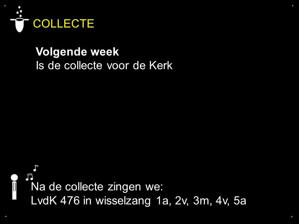 .... COLLECTE Volgende week Is de collecte voor de Kerk Na de collecte zingen we: LvdK 476 in wisselzang 1a, 2v, 3m, 4v, 5a