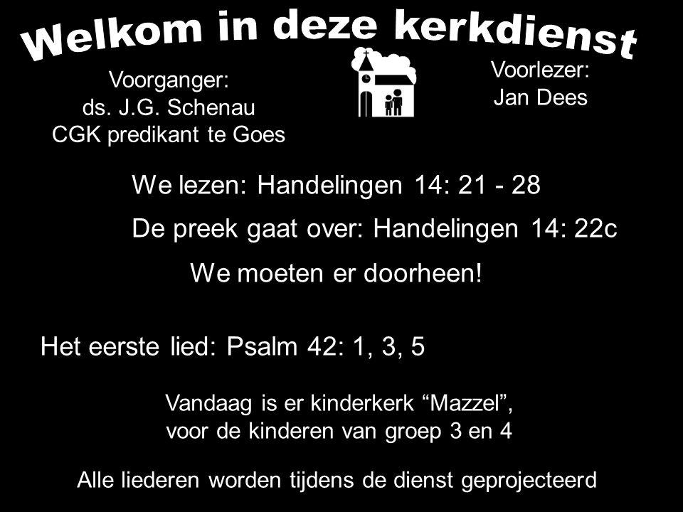 Het eerste lied: Psalm 42: 1, 3, 5 Alle liederen worden tijdens de dienst geprojecteerd We lezen: Handelingen 14: 21 - 28 De preek gaat over: Handelingen 14: 22c We moeten er doorheen.