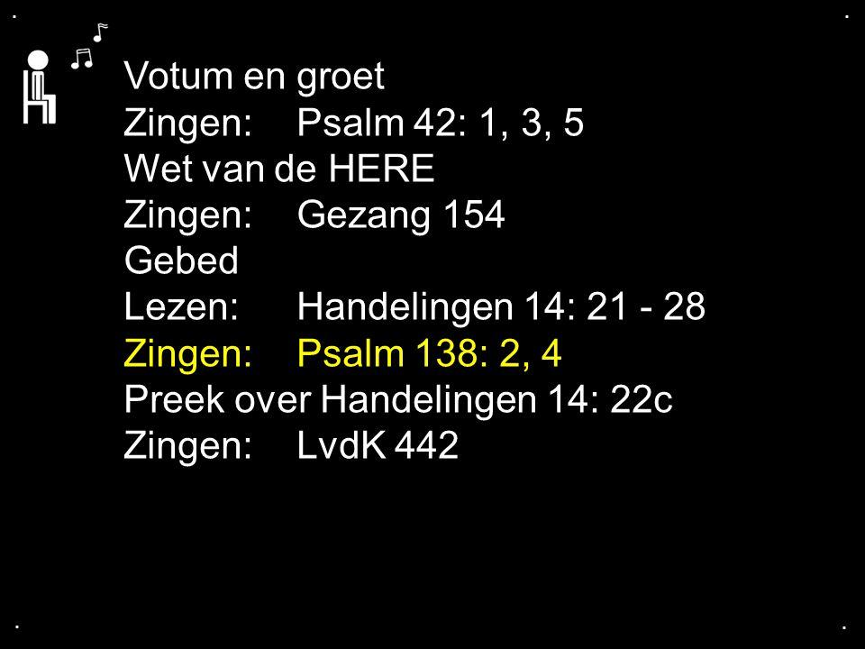 .... Votum en groet Zingen: Psalm 42: 1, 3, 5 Wet van de HERE Zingen: Gezang 154 Gebed Lezen: Handelingen 14: 21 - 28 Zingen: Psalm 138: 2, 4 Preek ov