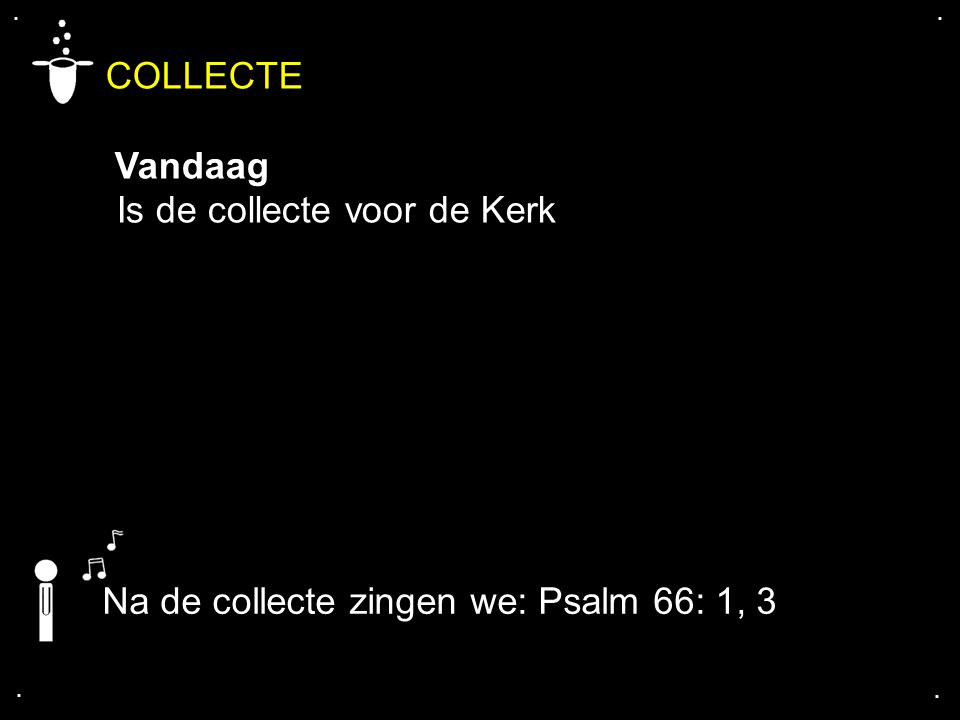 .... Na de collecte zingen we: Psalm 66: 1, 3 COLLECTE Vandaag Is de collecte voor de Kerk