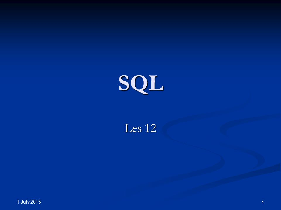 1 July 2015 1 SQL Les 12