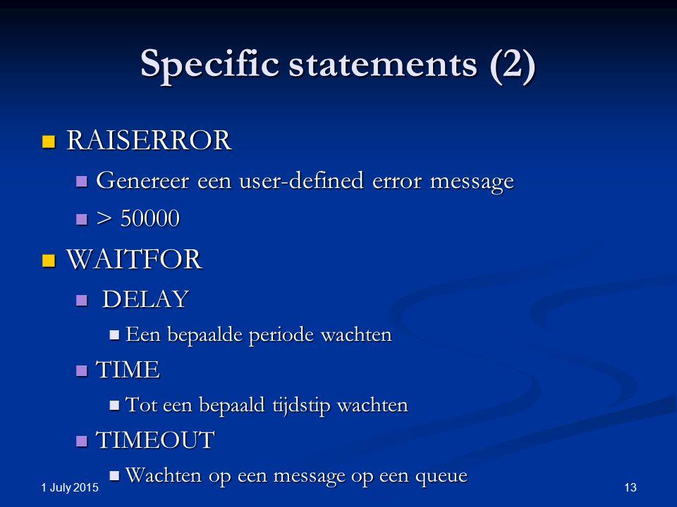 Specific statements (2) RAISERROR RAISERROR Genereer een user-defined error message Genereer een user-defined error message > 50000 > 50000 WAITFOR WAITFOR DELAY DELAY Een bepaalde periode wachten Een bepaalde periode wachten TIME TIME Tot een bepaald tijdstip wachten Tot een bepaald tijdstip wachten TIMEOUT TIMEOUT Wachten op een message op een queue Wachten op een message op een queue 1 July 2015 13